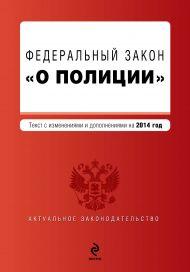 Федеральный закон «О полиции». Текст с изм. и доп. на 2014 г.