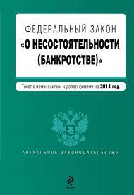 Федеральный закон «О несостоятельности (банкротстве)» : текст с изм. и доп. на 2014 год