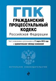 Гражданский процессуальный кодекс Российской Федерации. Текст с изм. и доп. на 17 марта 2019 г. (+ сравнительная таблица изменений)