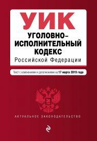Уголовно-исполнительный кодекс Российской Федерации. Текст с изм. и доп. на 17 марта 2019 г.