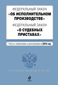 Федеральный закон «Об исполнительном производстве». Федеральный закон «О судебных приставах». Текст с изменениями и дополнениями на 2014 год