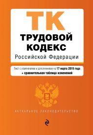 Трудовой кодекс Российской Федерации. Текст с изм. и доп. на 17 марта 2019 г. (+ сравнительная таблица изменений)