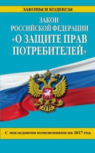Закон РФ «О защите прав потребителей»: с посл. изм. на 2017 год