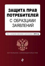 Защита прав потребителей с образцами заявлений: с посл. изм. и доп. на 2016 г.