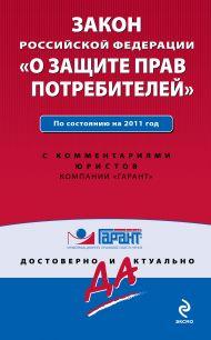 Закон Российской Федерации «О защите прав потребителей». По состоянию на 2011 год. С комментариями юристов