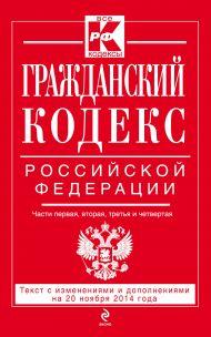 Гражданский кодекс Российской Федерации. Части первая, вторая, третья и четвертая : текст с изм. и доп. на 20 ноября 2014 г.