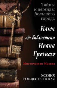 Мистическая Москва. Ключ от библиотеки Ивана Грозного