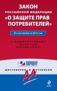 Закон Российской Федерации «О защите прав потребителей». По состоянию на 2012 год. С комментариями юристов