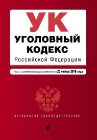 Уголовный кодекс Российской Федерации : текст с изм. и доп. на 20 ноября 2016 г.