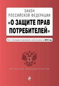Закон РФ «О защите прав потребителей». Текст с самыми посл. изм. и доп. на 2019 г.