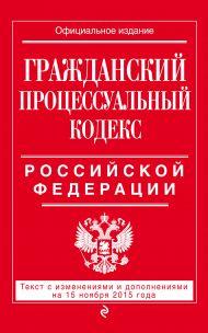 Гражданский процессуальный кодекс Российской Федерации : текст с изм. и доп. на 15 ноября 2015 г.